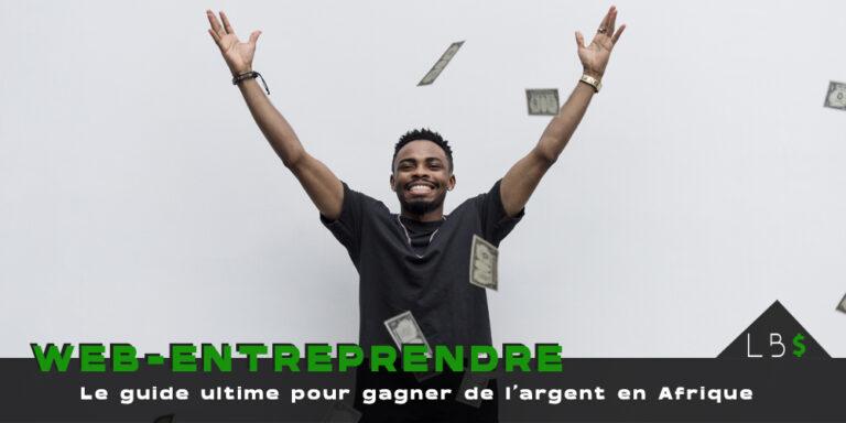 Gagner de l'argent en Afrique : le guide ULTIME.